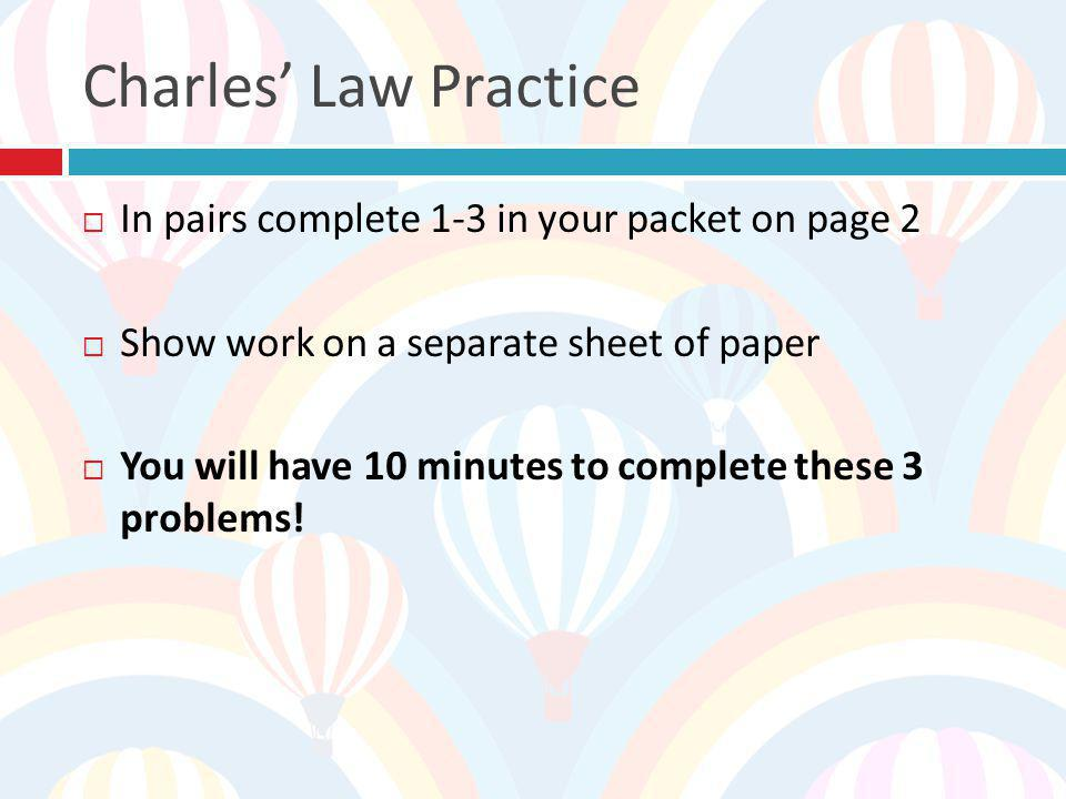 Charles' Law Practice In pairs complete 1-3 in your packet on page 2