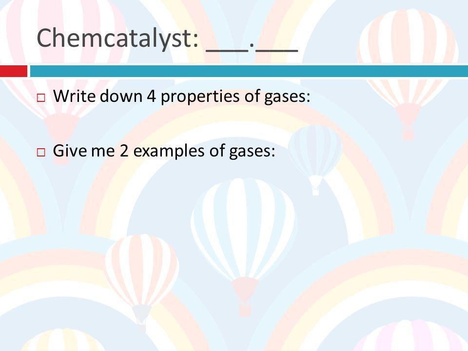 Chemcatalyst: ___.___ Write down 4 properties of gases: