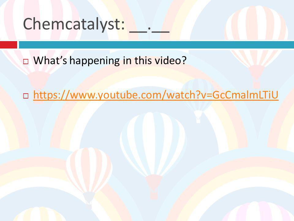 Chemcatalyst: __.__ What's happening in this video