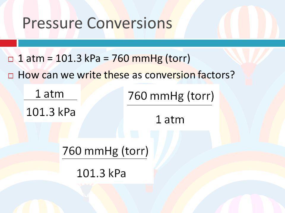 Pressure Conversions 1 atm = 101.3 kPa = 760 mmHg (torr)