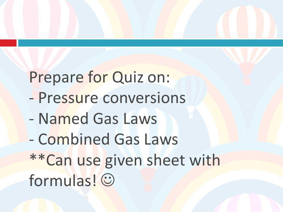 Prepare for Quiz on: - Pressure conversions - Named Gas Laws - Combined Gas Laws **Can use given sheet with formulas.