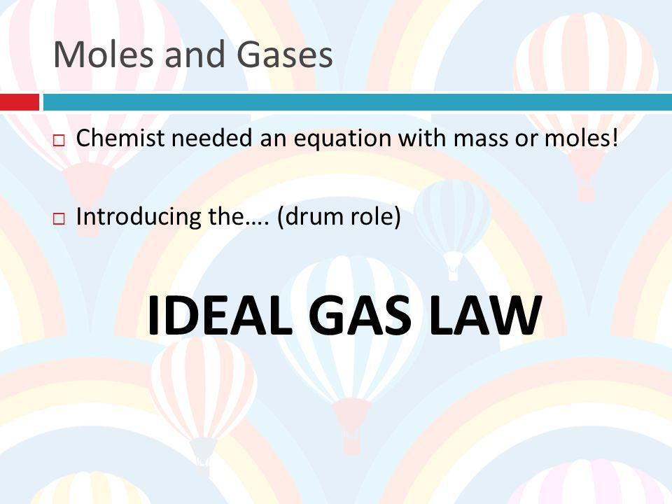 IDEAL GAS LAW Moles and Gases