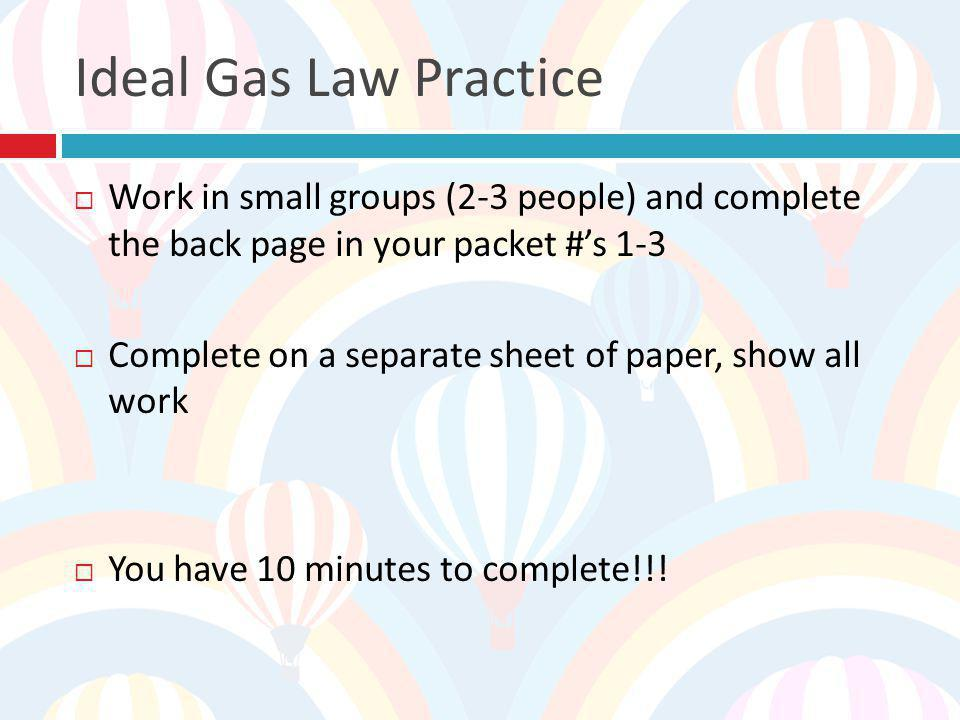 Ideal Gas Law Practice Work in small groups (2-3 people) and complete the back page in your packet #'s 1-3.