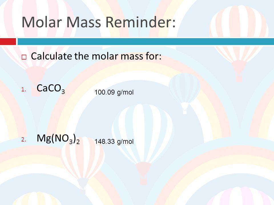 Molar Mass Reminder: Calculate the molar mass for: CaCO3 Mg(NO3)2