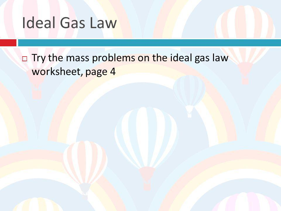 Ideal Gas Law Try the mass problems on the ideal gas law worksheet, page 4