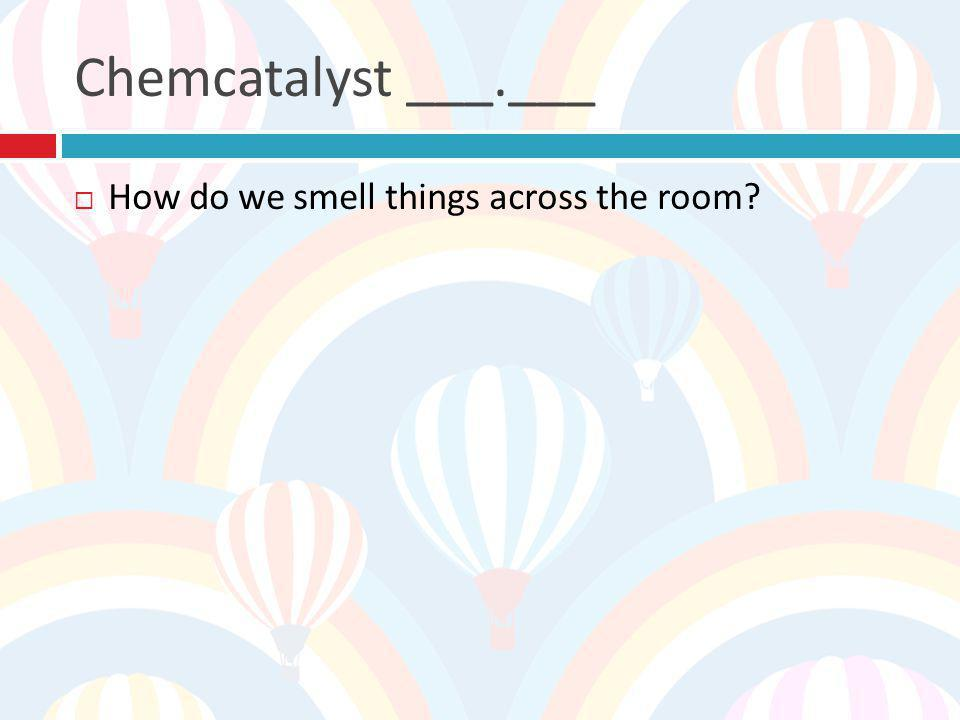 Chemcatalyst ___.___ How do we smell things across the room