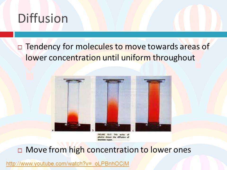 Diffusion Tendency for molecules to move towards areas of lower concentration until uniform throughout.