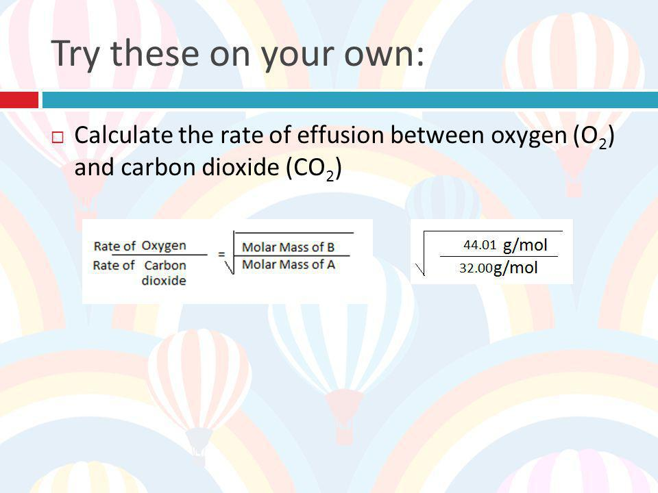 Try these on your own: Calculate the rate of effusion between oxygen (O2) and carbon dioxide (CO2)