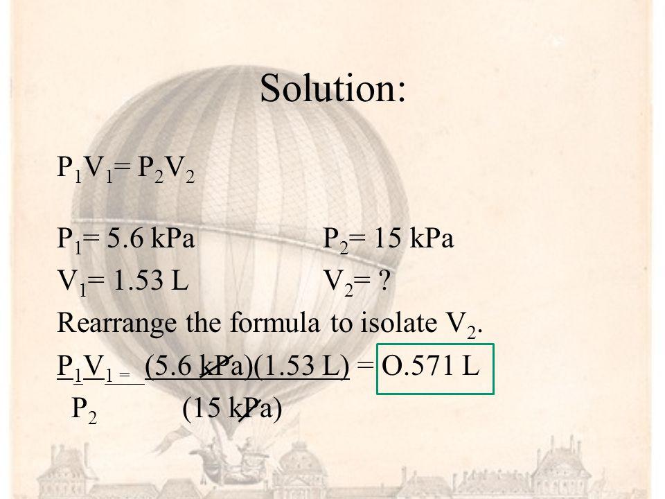 Solution: P1V1= P2V2 P1= 5.6 kPa P2= 15 kPa V1= 1.53 L V2=