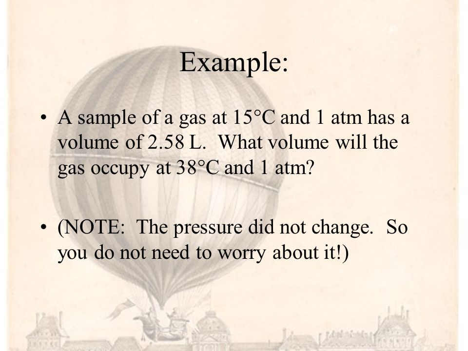 Example: A sample of a gas at 15°C and 1 atm has a volume of 2.58 L. What volume will the gas occupy at 38°C and 1 atm