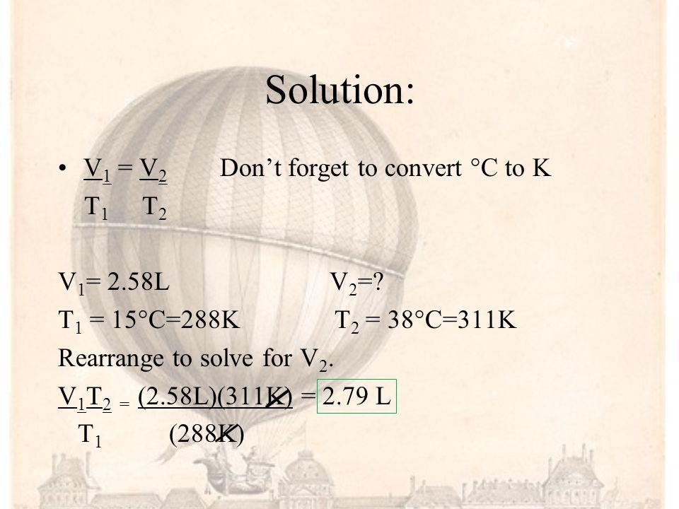Solution: V1 = V2 Don't forget to convert °C to K T1 T2 V1= 2.58L V2=