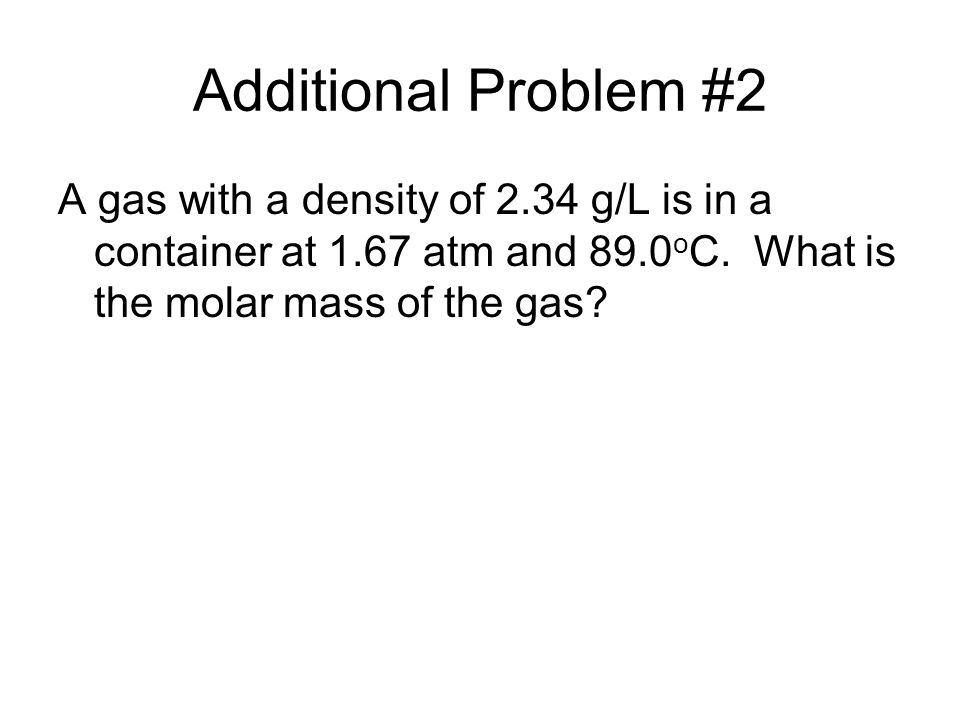 Additional Problem #2 A gas with a density of 2.34 g/L is in a container at 1.67 atm and 89.0oC.