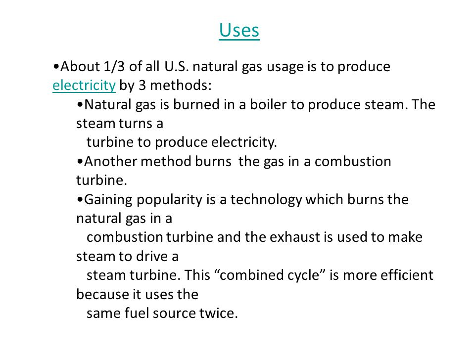 Uses About 1/3 of all U.S. natural gas usage is to produce electricity by 3 methods: