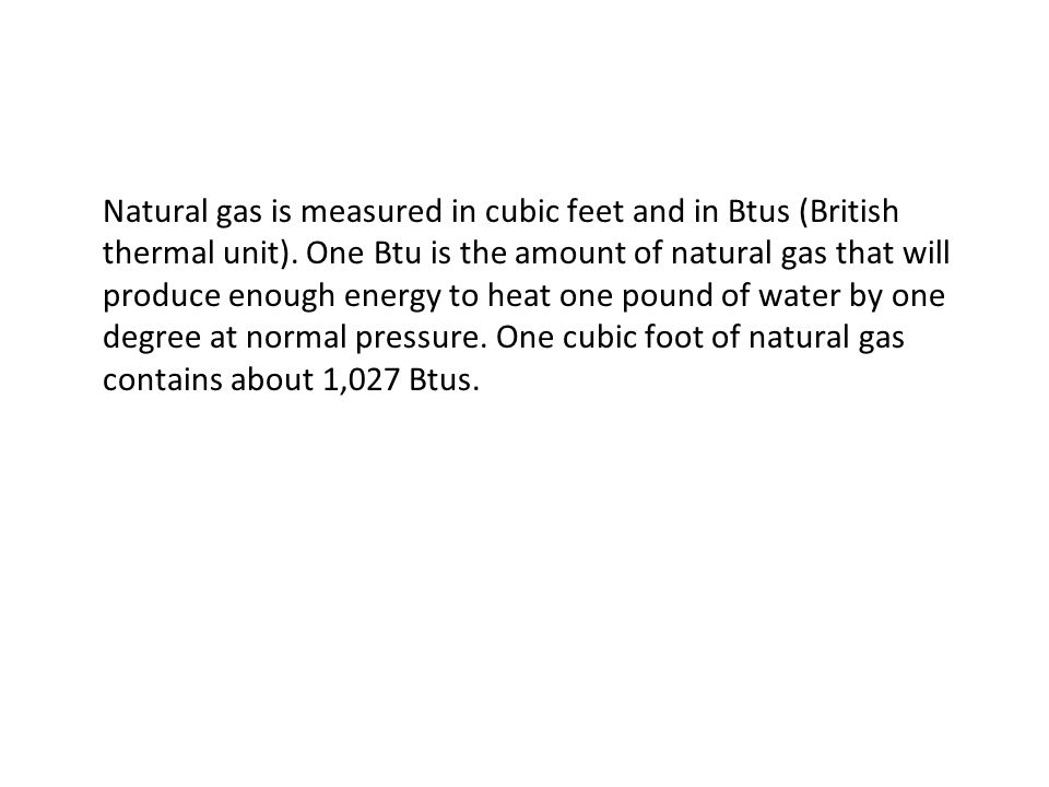 Natural gas is measured in cubic feet and in Btus (British thermal unit).