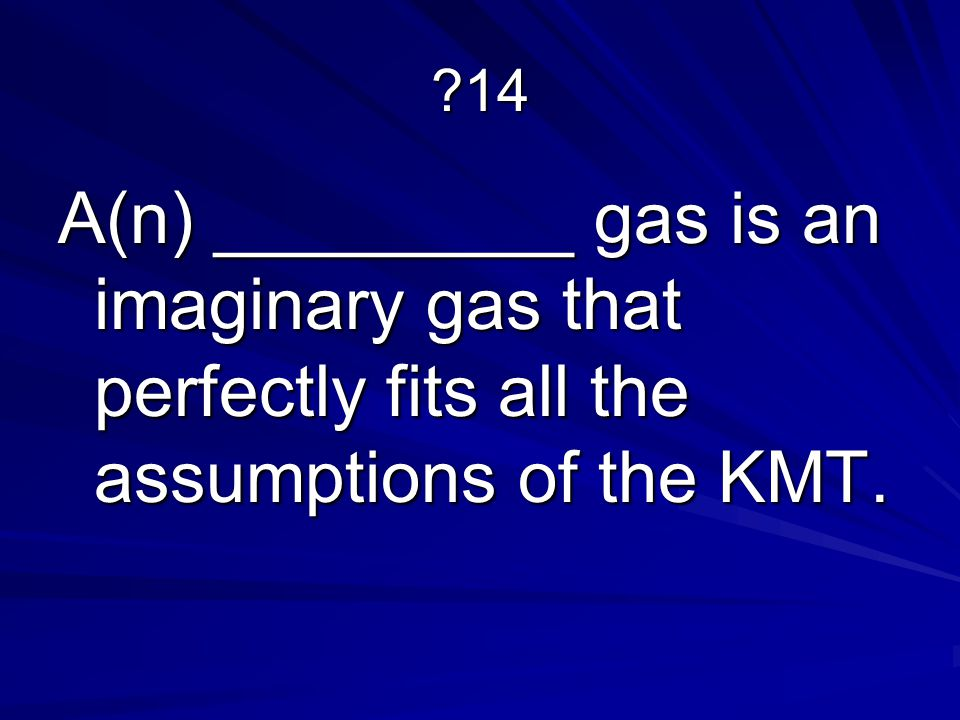 14 A(n) _________ gas is an imaginary gas that perfectly fits all the assumptions of the KMT.