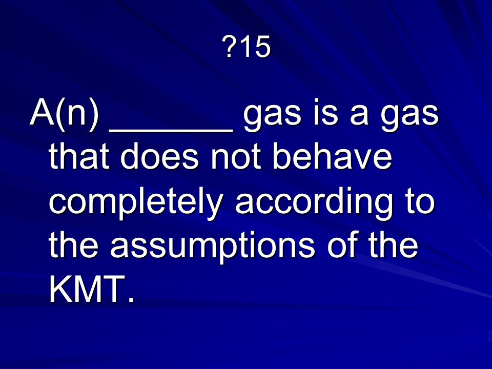 15 A(n) ______ gas is a gas that does not behave completely according to the assumptions of the KMT.