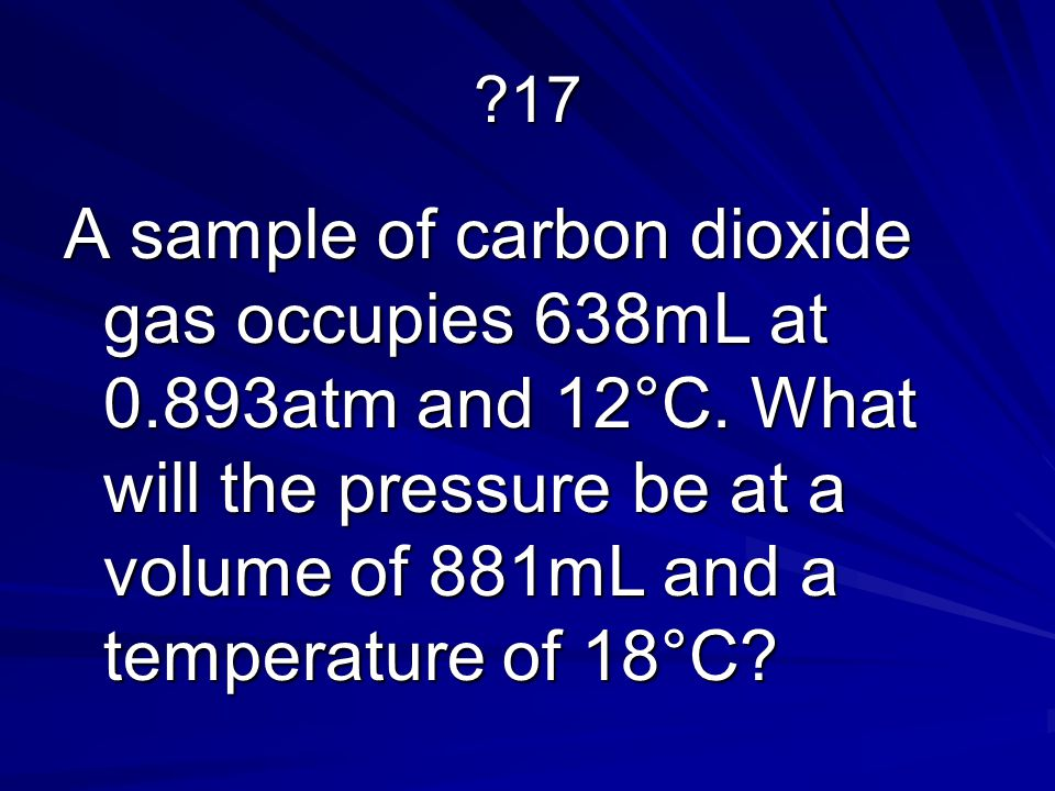17 A sample of carbon dioxide gas occupies 638mL at 0.893atm and 12°C.