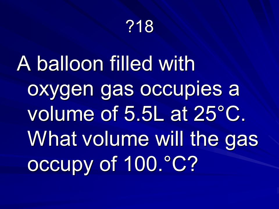 18 A balloon filled with oxygen gas occupies a volume of 5.5L at 25°C.