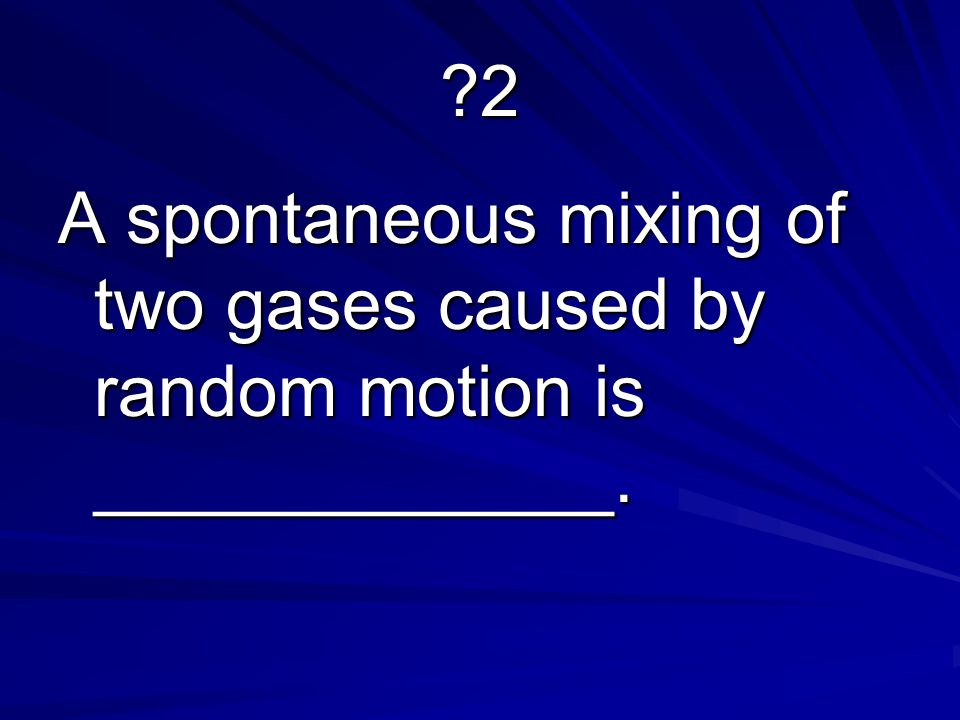 2 A spontaneous mixing of two gases caused by random motion is _____________.