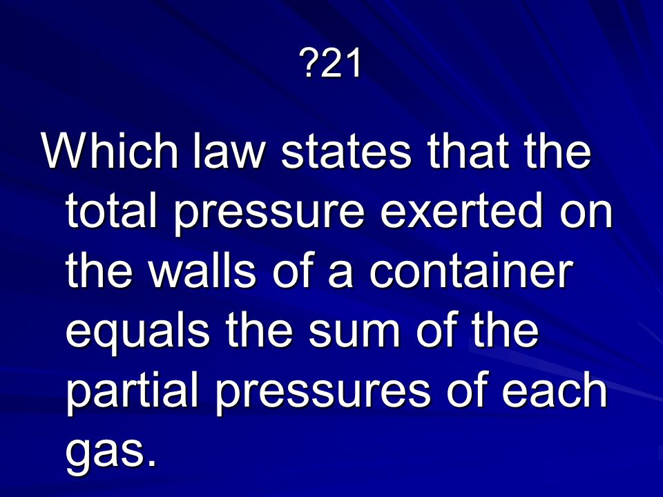 21 Which law states that the total pressure exerted on the walls of a container equals the sum of the partial pressures of each gas.