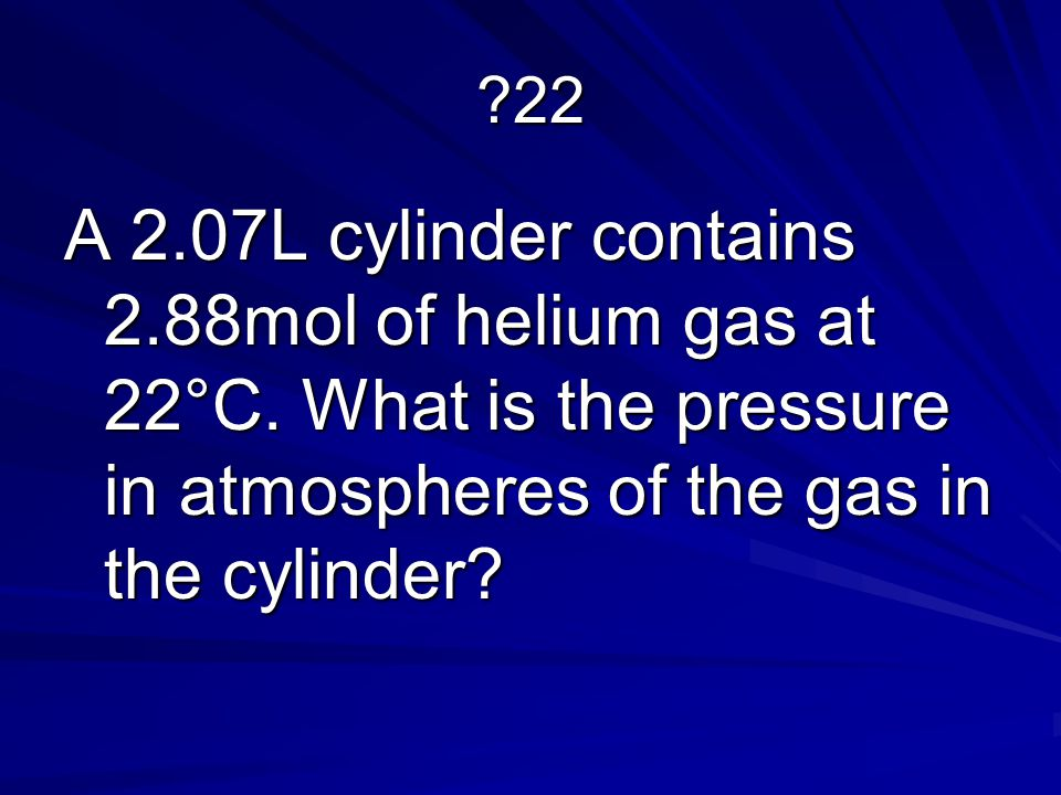 22 A 2.07L cylinder contains 2.88mol of helium gas at 22°C.