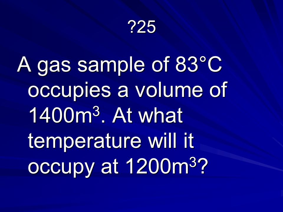 25 A gas sample of 83°C occupies a volume of 1400m3. At what temperature will it occupy at 1200m3