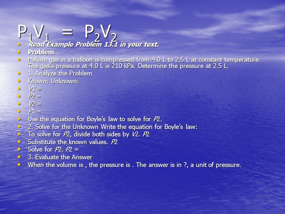 P1V1 = P2V2 Read Example Problem 13.1 in your text. Problem