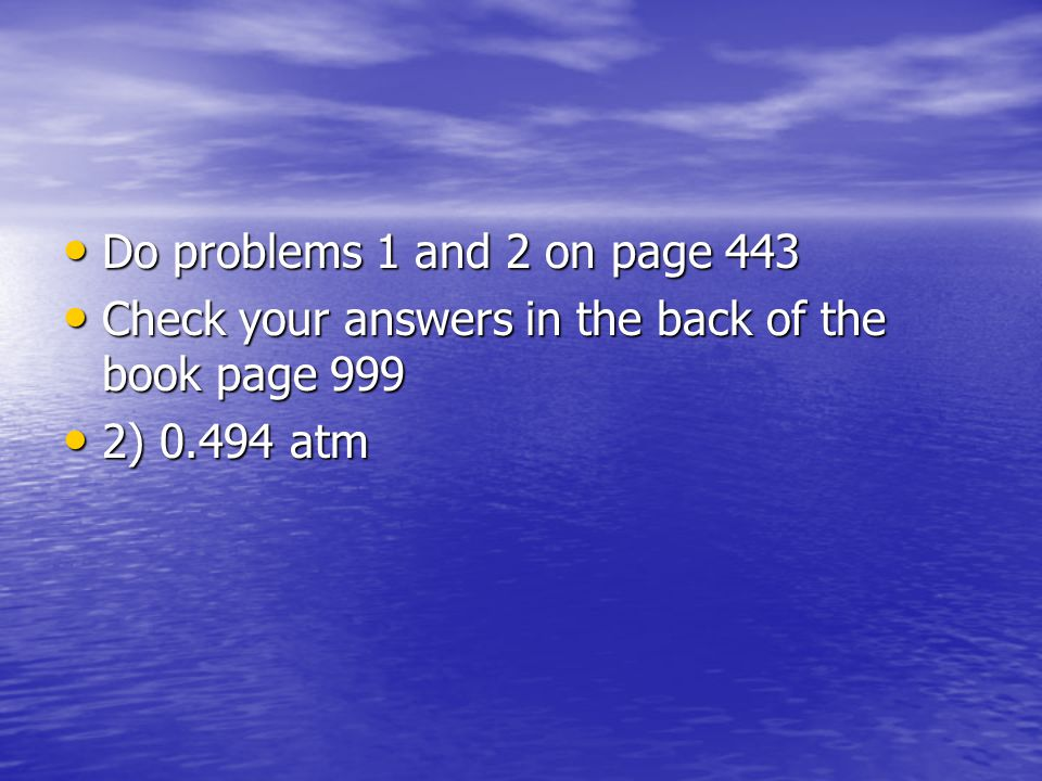 Do problems 1 and 2 on page 443 Check your answers in the back of the book page 999 2) 0.494 atm