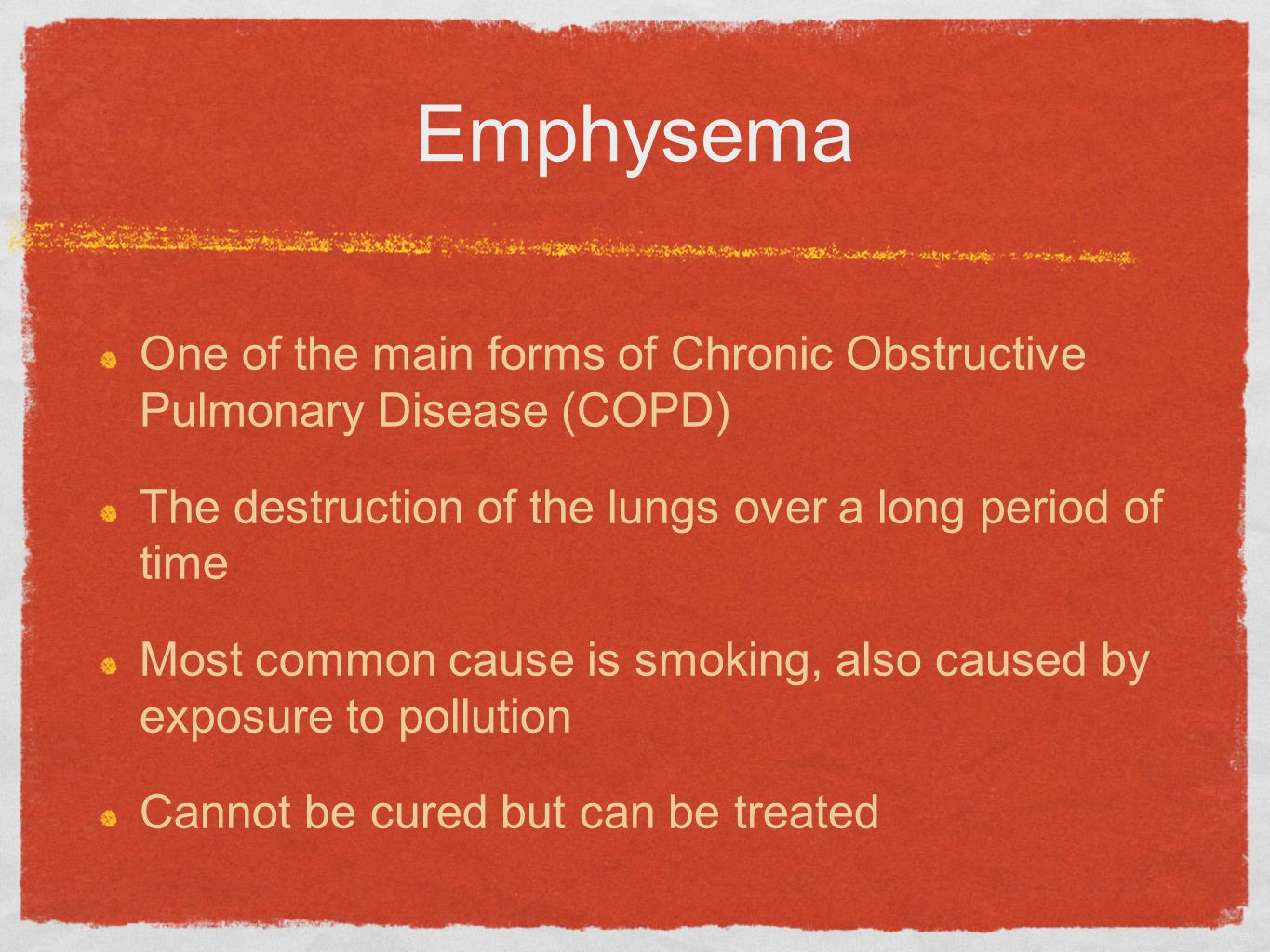 Emphysema One of the main forms of Chronic Obstructive Pulmonary Disease (COPD) The destruction of the lungs over a long period of time.