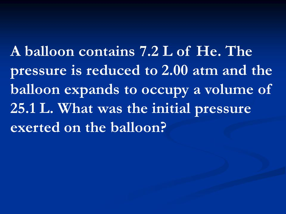 A balloon contains 7. 2 L of He. The pressure is reduced to 2