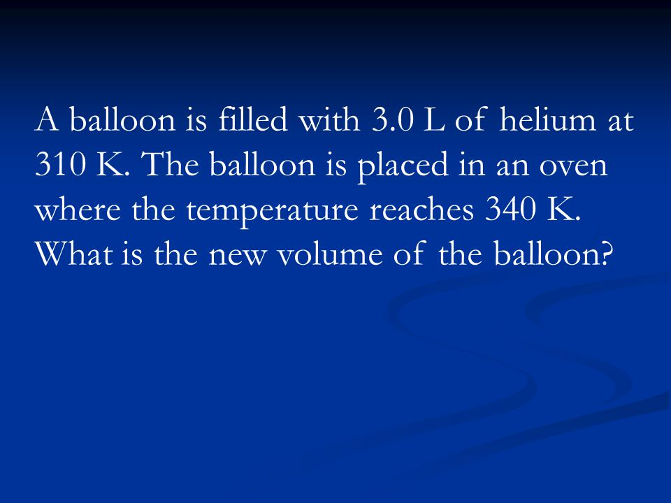 A balloon is filled with 3. 0 L of helium at 310 K
