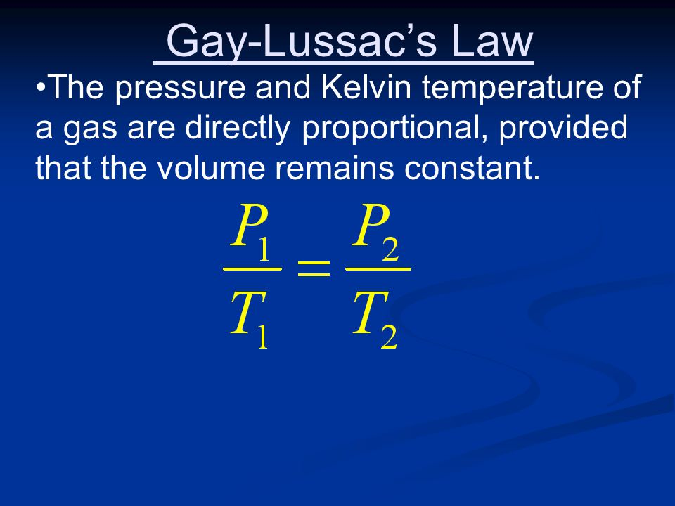 Gay-Lussac's Law The pressure and Kelvin temperature of a gas are directly proportional, provided that the volume remains constant.