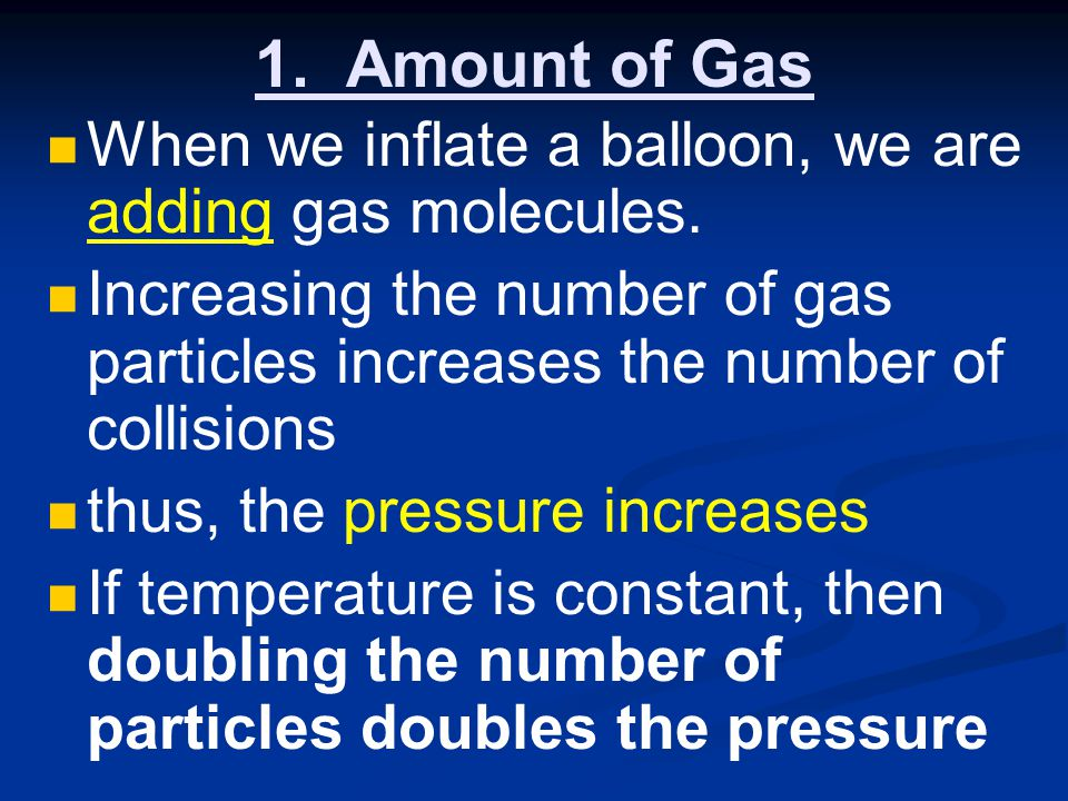 1. Amount of Gas When we inflate a balloon, we are adding gas molecules. Increasing the number of gas particles increases the number of collisions.