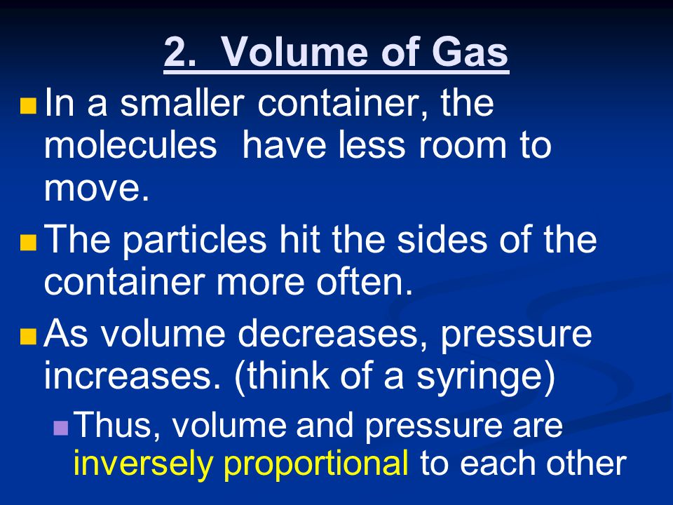 2. Volume of Gas In a smaller container, the molecules have less room to move. The particles hit the sides of the container more often.
