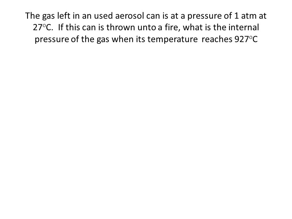 The gas left in an used aerosol can is at a pressure of 1 atm at 27oC