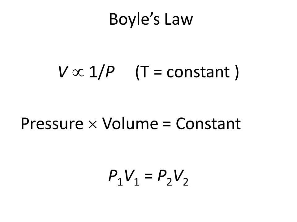 Boyle's Law V  1/P (T = constant ) Pressure  Volume = Constant P1V1 = P2V2