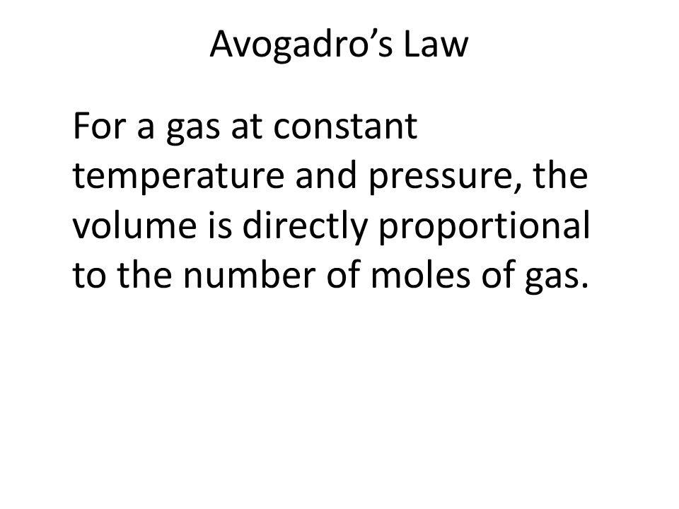 Avogadro's Law For a gas at constant temperature and pressure, the volume is directly proportional to the number of moles of gas.