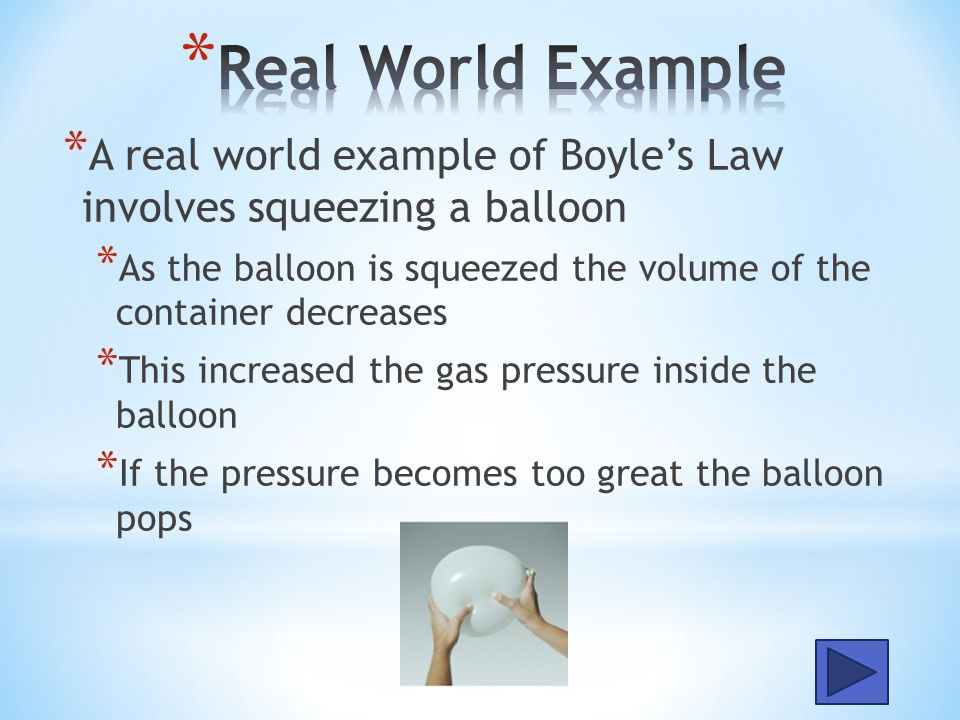 Real World Example A real world example of Boyle's Law involves squeezing a balloon.