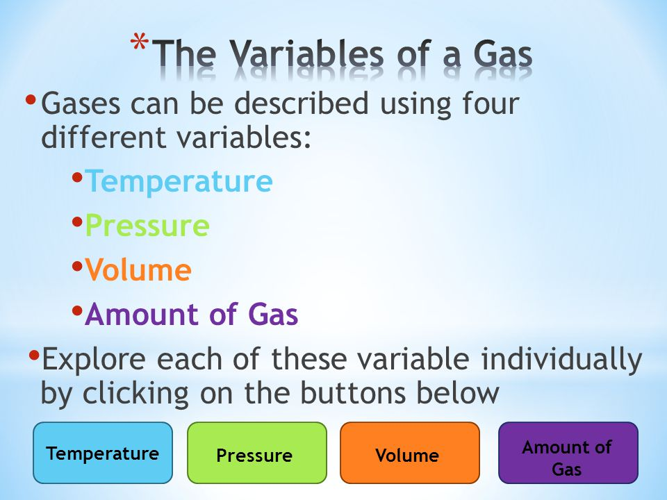 The Variables of a Gas Gases can be described using four different variables: Temperature. Pressure.