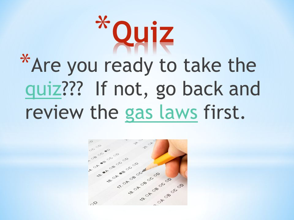 Quiz Are you ready to take the quiz If not, go back and review the gas laws first.