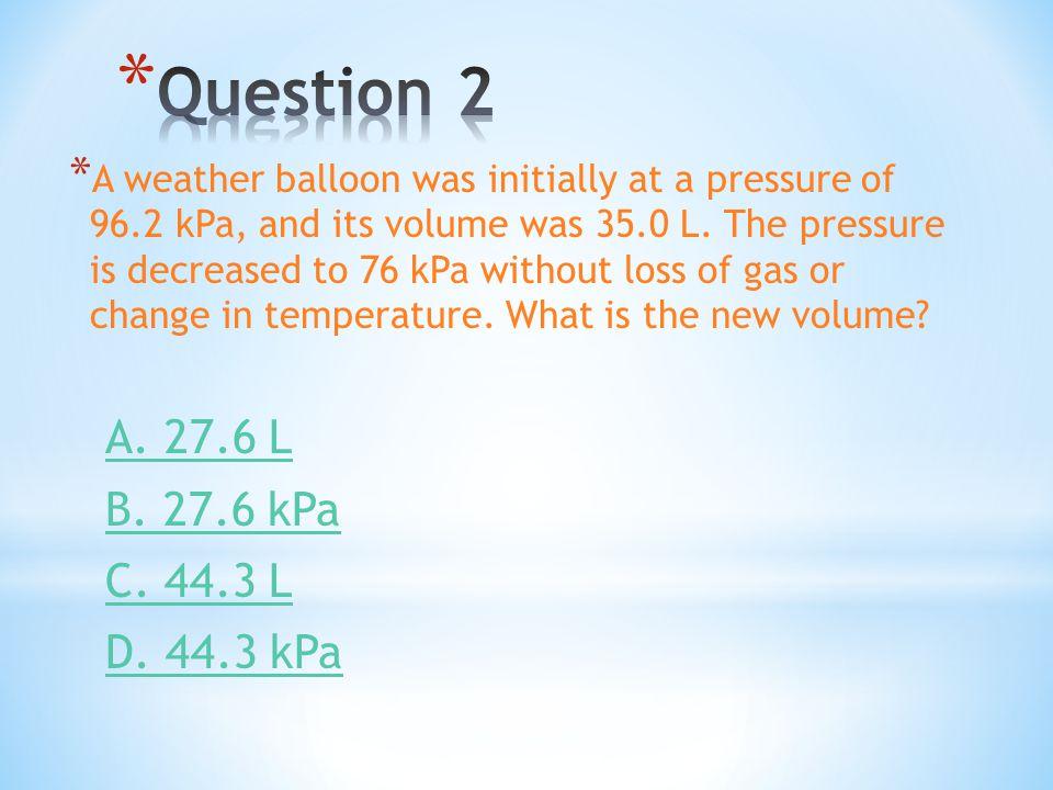 Question 2 A. 27.6 L B. 27.6 kPa C. 44.3 L D. 44.3 kPa