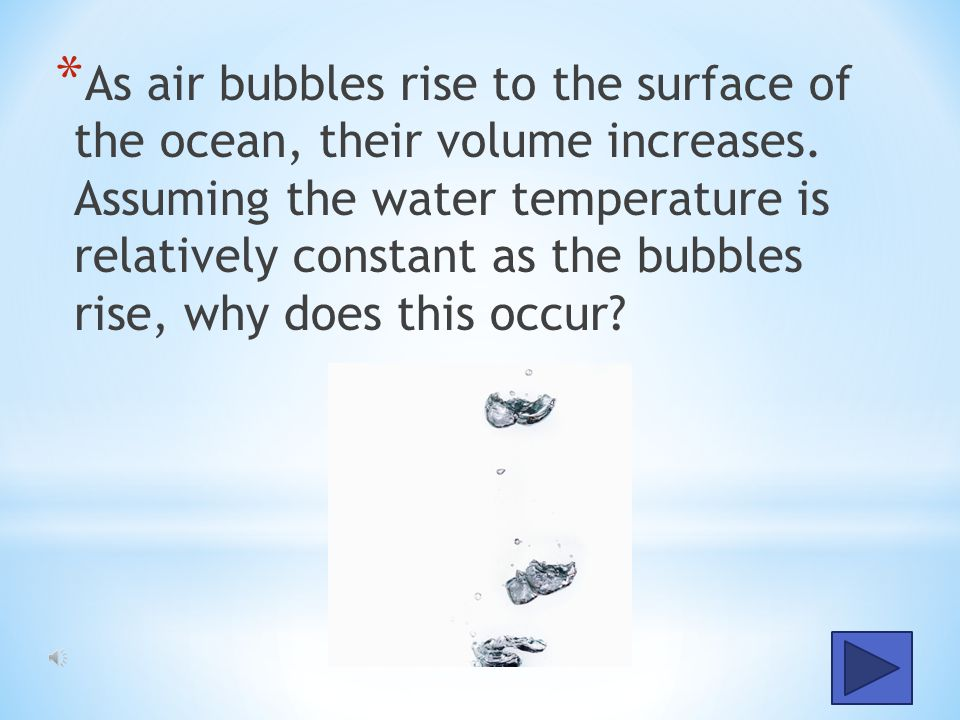 As air bubbles rise to the surface of the ocean, their volume increases.