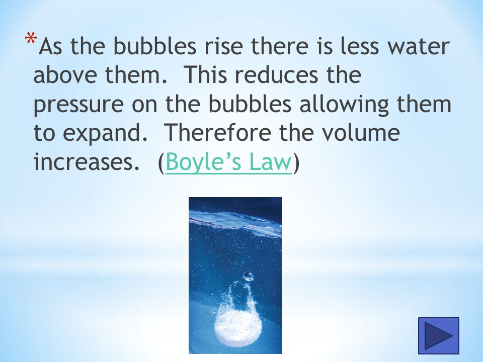 As the bubbles rise there is less water above them