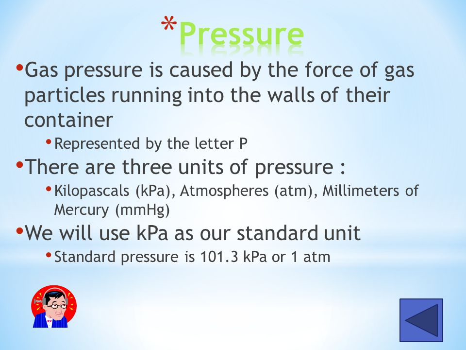 Pressure Gas pressure is caused by the force of gas particles running into the walls of their container.