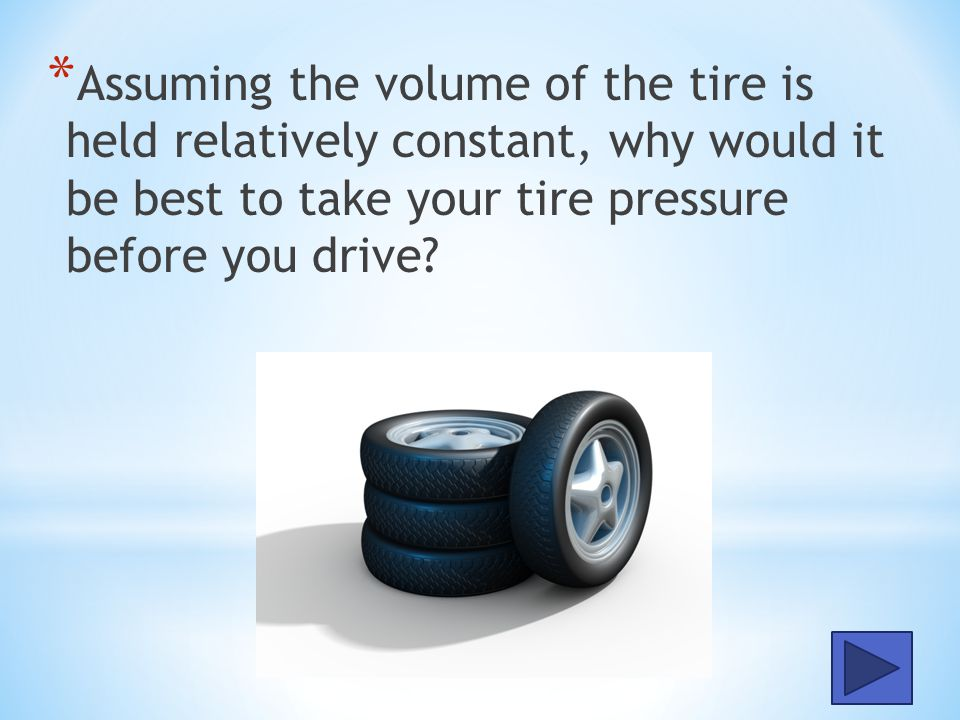 Assuming the volume of the tire is held relatively constant, why would it be best to take your tire pressure before you drive