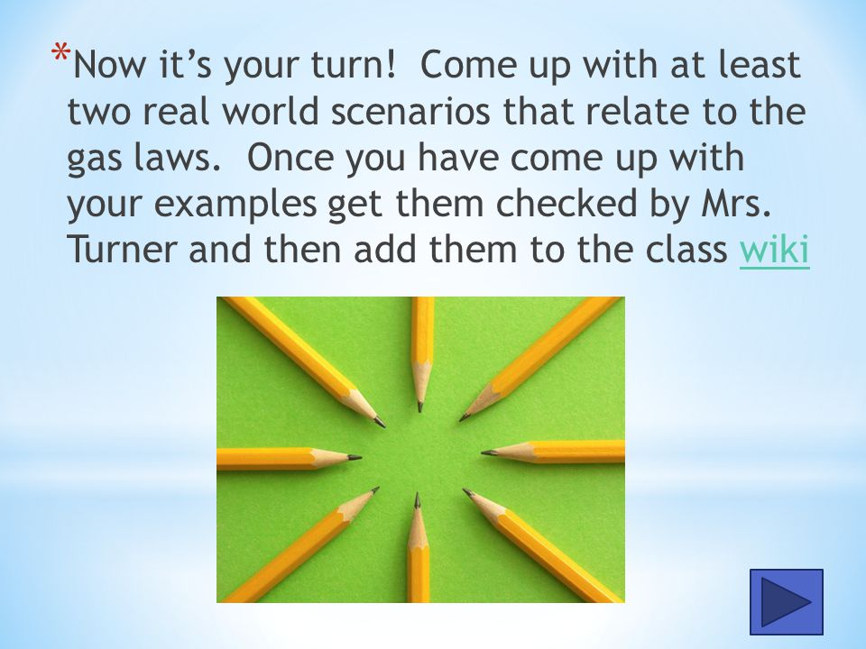 Now it's your turn. Come up with at least two real world scenarios that relate to the gas laws.