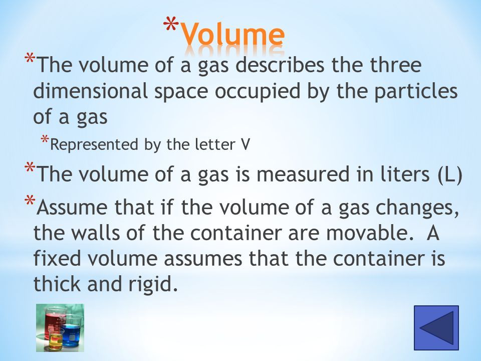 Volume The volume of a gas describes the three dimensional space occupied by the particles of a gas.