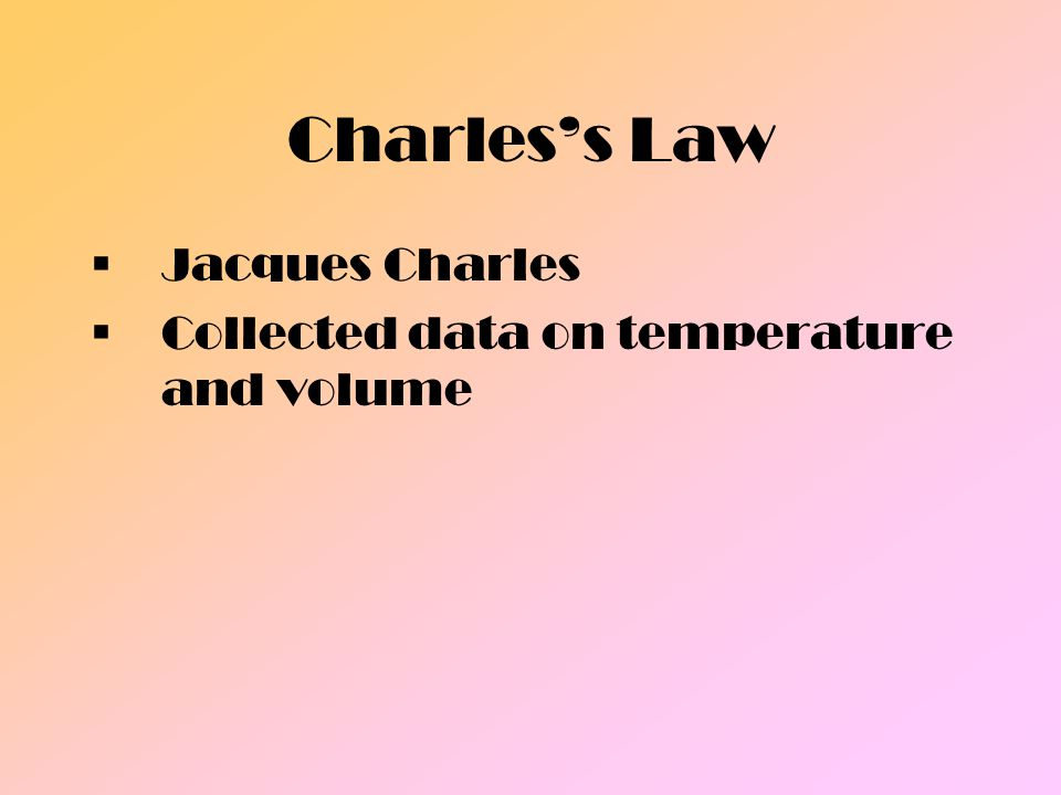 Charles's Law Jacques Charles Collected data on temperature and volume