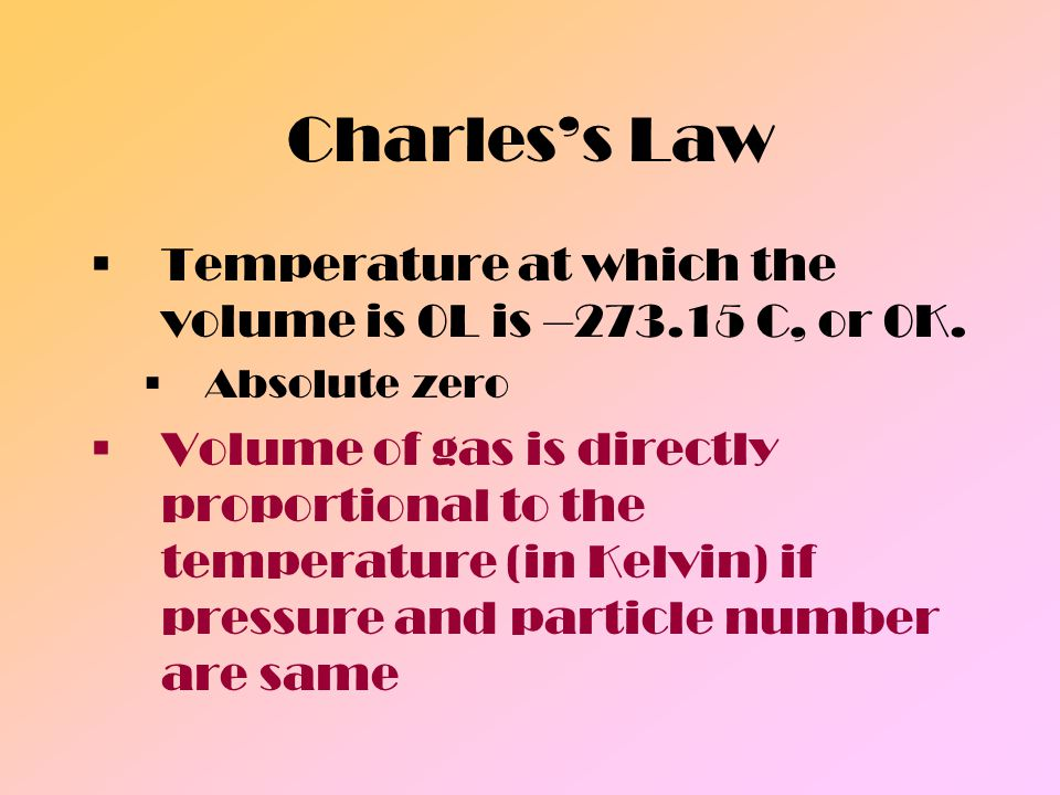 Charles's Law Temperature at which the volume is 0L is –273.15 C, or 0K. Absolute zero.