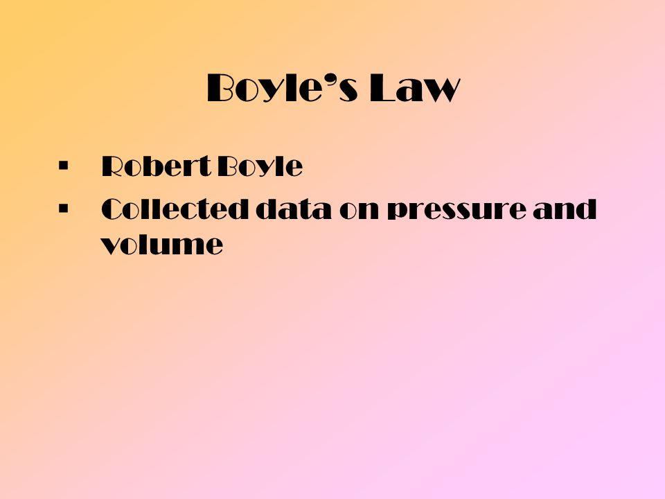 Boyle's Law Robert Boyle Collected data on pressure and volume